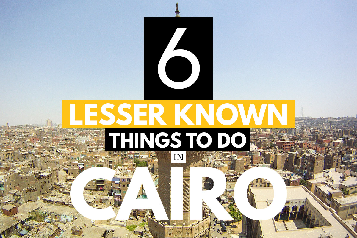 Exploring Cairo: 6 Lesser Known and Unique Things to Do in Cairo