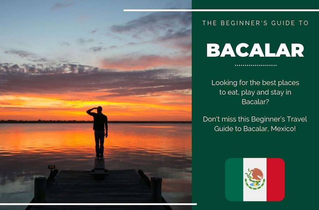 Bacalar 101: The Beginner's Guide to Bacalar, Mexico